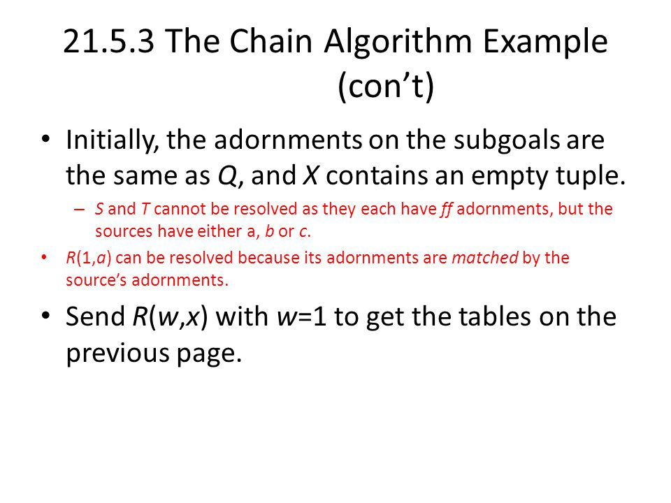 21.5.3 The Chain Algorithm Example (con't) Initially, the adornments on the subgoals are the same as Q, and X contains an empty tuple.