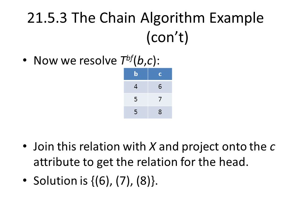 21.5.3 The Chain Algorithm Example (con't) Now we resolve T bf (b,c): Join this relation with X and project onto the c attribute to get the relation for the head.