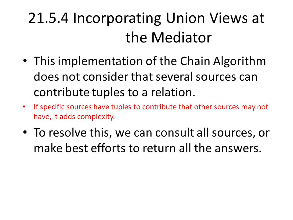 21.5.4 Incorporating Union Views at the Mediator This implementation of the Chain Algorithm does not consider that several sources can contribute tuples to a relation.