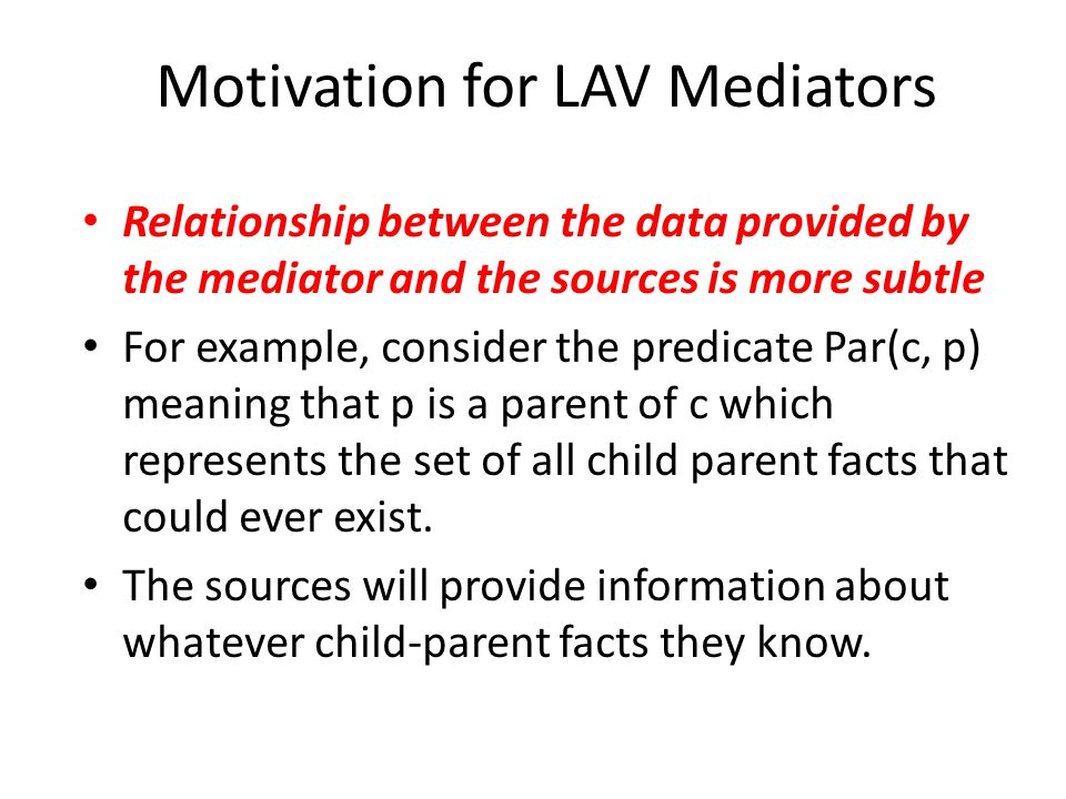 Motivation for LAV Mediators Relationship between the data provided by the mediator and the sources is more subtle For example, consider the predicate Par(c, p) meaning that p is a parent of c which represents the set of all child parent facts that could ever exist.