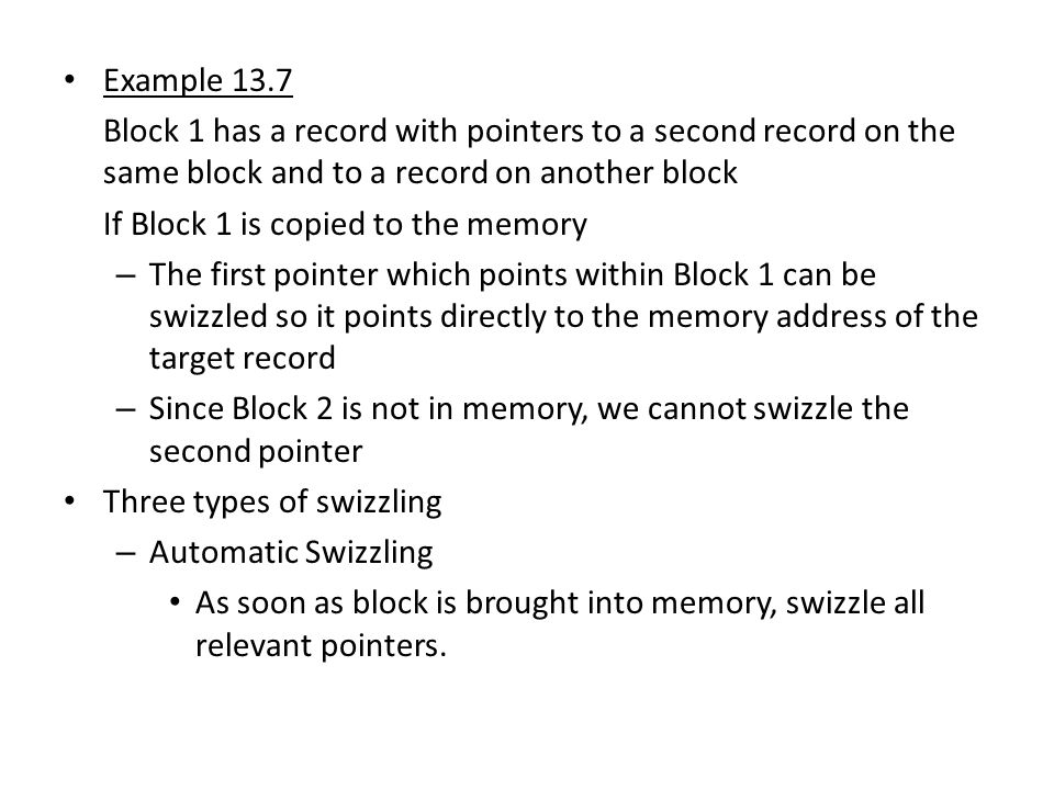 Example 13.7 Block 1 has a record with pointers to a second record on the same block and to a record on another block If Block 1 is copied to the memory – The first pointer which points within Block 1 can be swizzled so it points directly to the memory address of the target record – Since Block 2 is not in memory, we cannot swizzle the second pointer Three types of swizzling – Automatic Swizzling As soon as block is brought into memory, swizzle all relevant pointers.