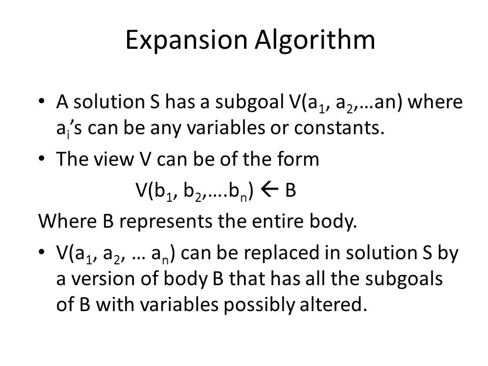 Expansion Algorithm A solution S has a subgoal V(a 1, a 2,…an) where a i 's can be any variables or constants.