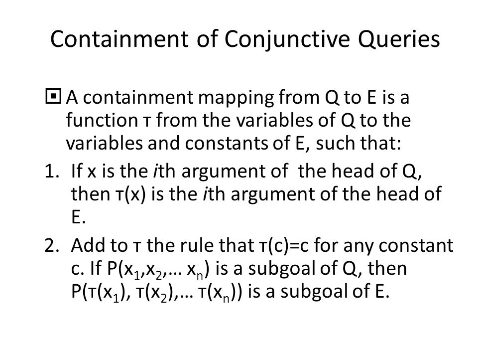 Containment of Conjunctive Queries  A containment mapping from Q to E is a function т from the variables of Q to the variables and constants of E, such that: 1.If x is the ith argument of the head of Q, then т(x) is the ith argument of the head of E.
