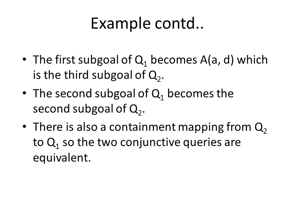 Example contd.. The first subgoal of Q 1 becomes A(a, d) which is the third subgoal of Q 2.