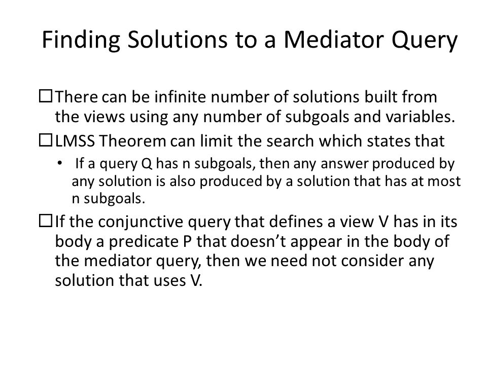 Finding Solutions to a Mediator Query  There can be infinite number of solutions built from the views using any number of subgoals and variables.