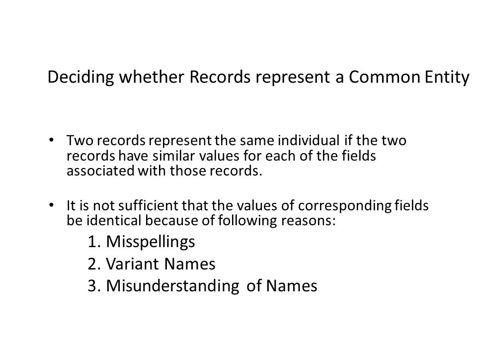 Deciding whether Records represent a Common Entity Two records represent the same individual if the two records have similar values for each of the fields associated with those records.