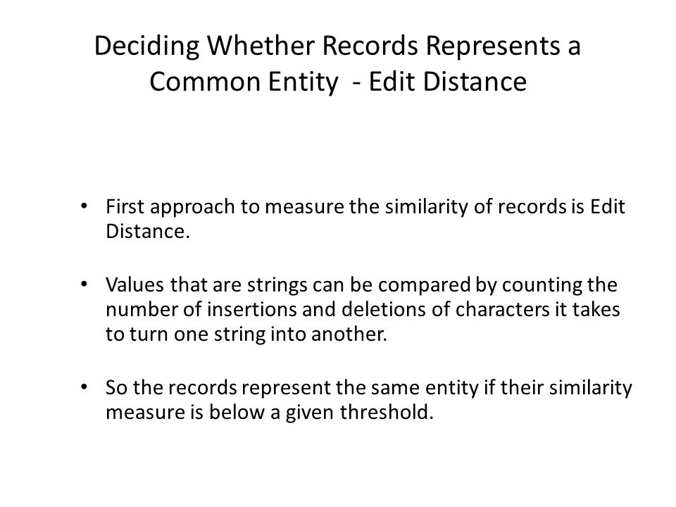 Deciding Whether Records Represents a Common Entity - Edit Distance First approach to measure the similarity of records is Edit Distance.