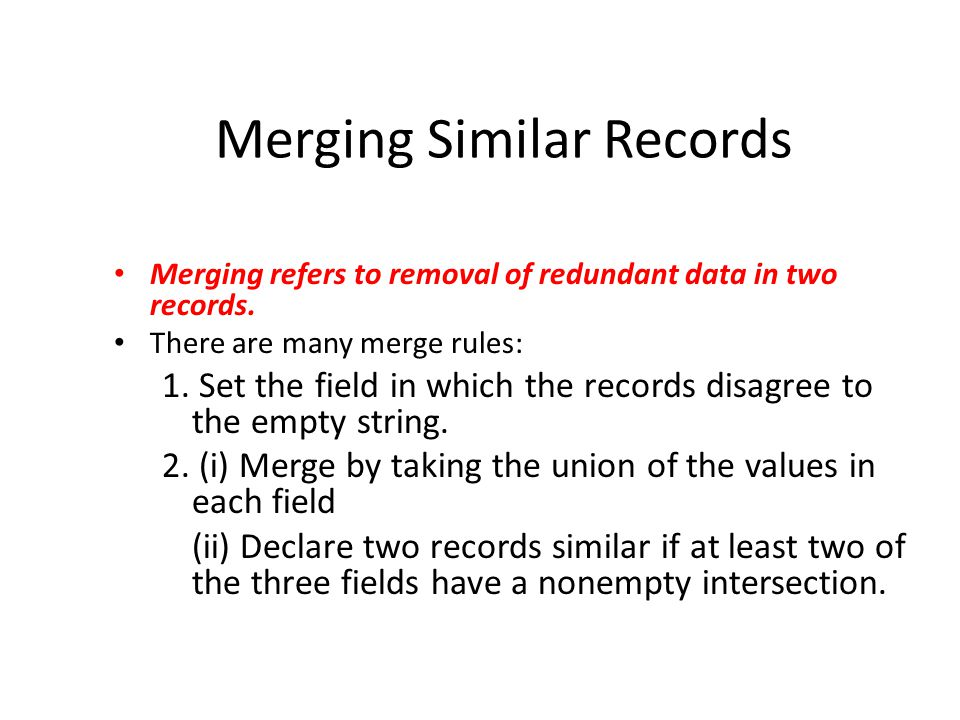 Merging Similar Records Merging refers to removal of redundant data in two records.
