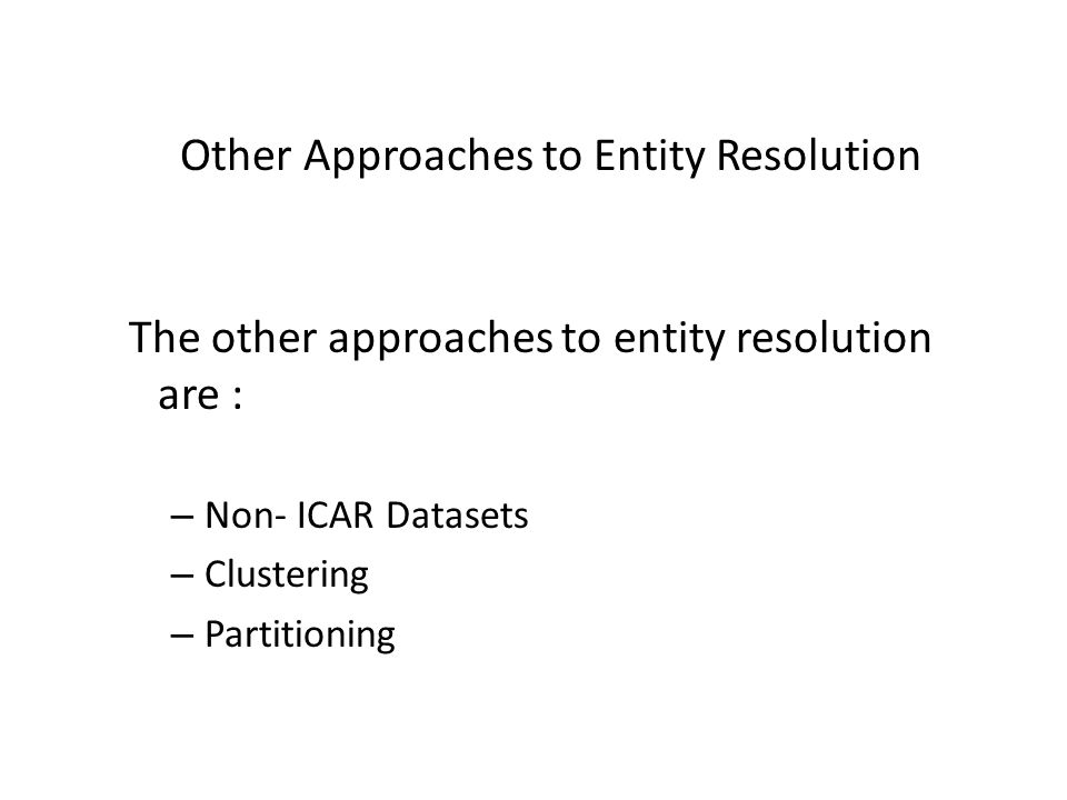 Other Approaches to Entity Resolution The other approaches to entity resolution are : – Non- ICAR Datasets – Clustering – Partitioning