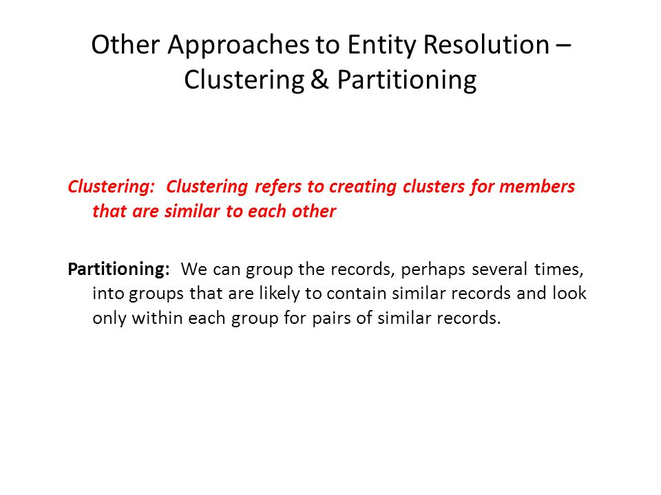 Other Approaches to Entity Resolution – Clustering & Partitioning Clustering: Clustering refers to creating clusters for members that are similar to each other Partitioning: We can group the records, perhaps several times, into groups that are likely to contain similar records and look only within each group for pairs of similar records.