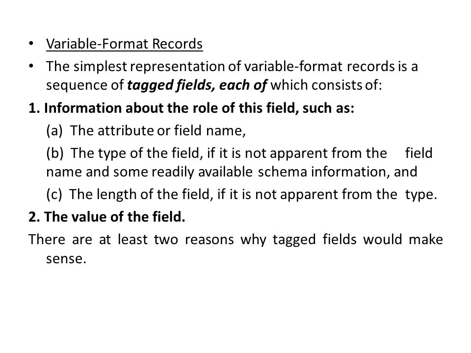 Variable-Format Records The simplest representation of variable-format records is a sequence of tagged fields, each of which consists of: 1.