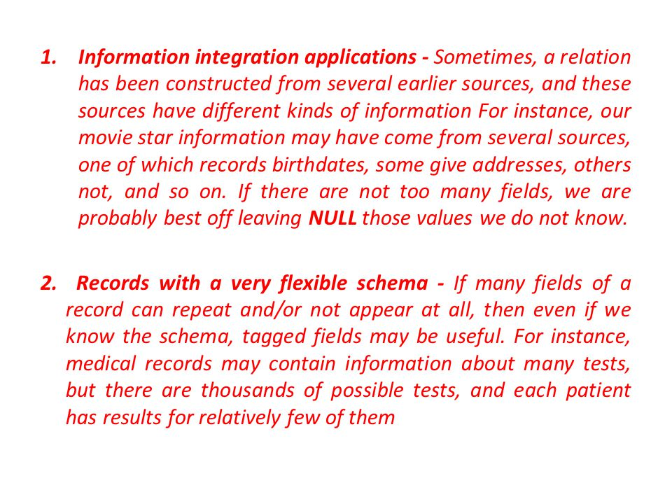1.Information integration applications - Sometimes, a relation has been constructed from several earlier sources, and these sources have different kinds of information For instance, our movie star information may have come from several sources, one of which records birthdates, some give addresses, others not, and so on.