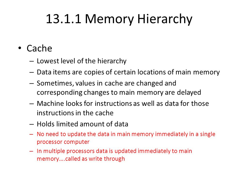13.1.1 Memory Hierarchy Cache – Lowest level of the hierarchy – Data items are copies of certain locations of main memory – Sometimes, values in cache are changed and corresponding changes to main memory are delayed – Machine looks for instructions as well as data for those instructions in the cache – Holds limited amount of data – No need to update the data in main memory immediately in a single processor computer – In multiple processors data is updated immediately to main memory….called as write through