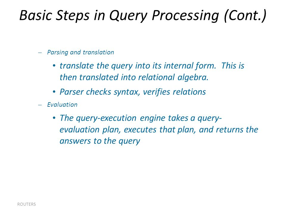 Basic Steps in Query Processing (Cont.)‏ ROUTERS – Parsing and translation translate the query into its internal form.