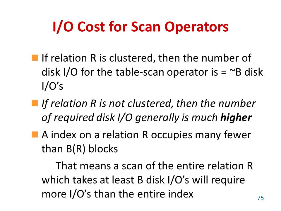 I/O Cost for Scan Operators If relation R is clustered, then the number of disk I/O for the table-scan operator is = ~B disk I/O's If relation R is not clustered, then the number of required disk I/O generally is much higher A index on a relation R occupies many fewer than B(R) blocks That means a scan of the entire relation R which takes at least B disk I/O's will require more I/O's than the entire index 75