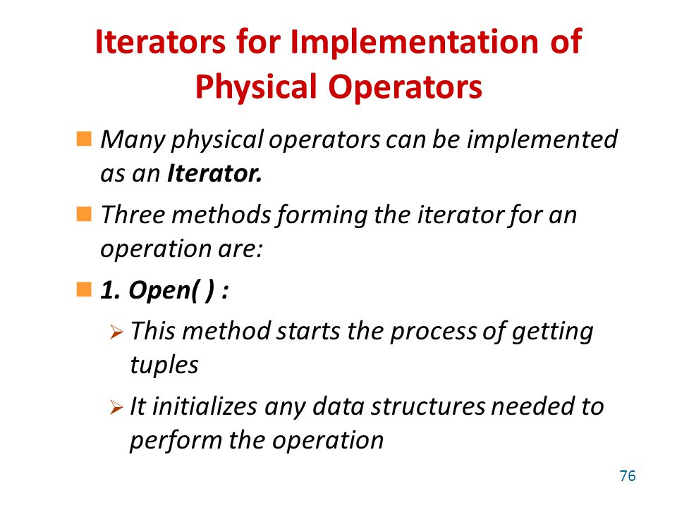 Iterators for Implementation of Physical Operators Many physical operators can be implemented as an Iterator.