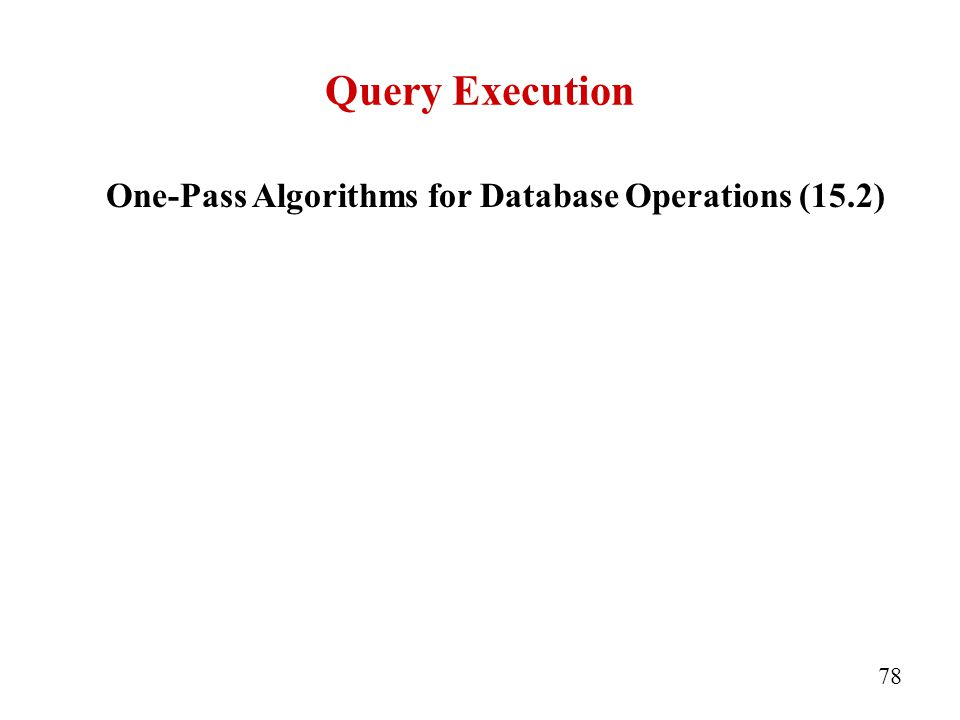 Query Execution 78 One-Pass Algorithms for Database Operations (15.2)‏