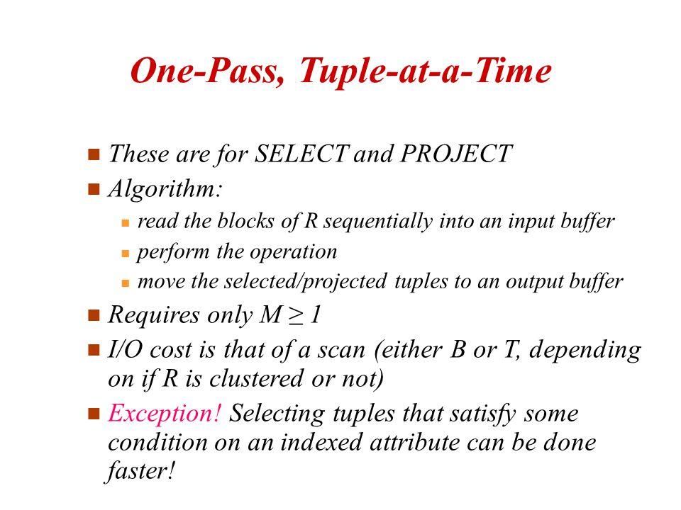 These are for SELECT and PROJECT Algorithm: read the blocks of R sequentially into an input buffer perform the operation move the selected/projected tuples to an output buffer Requires only M ≥ 1 I/O cost is that of a scan (either B or T, depending on if R is clustered or not)‏ Exception.