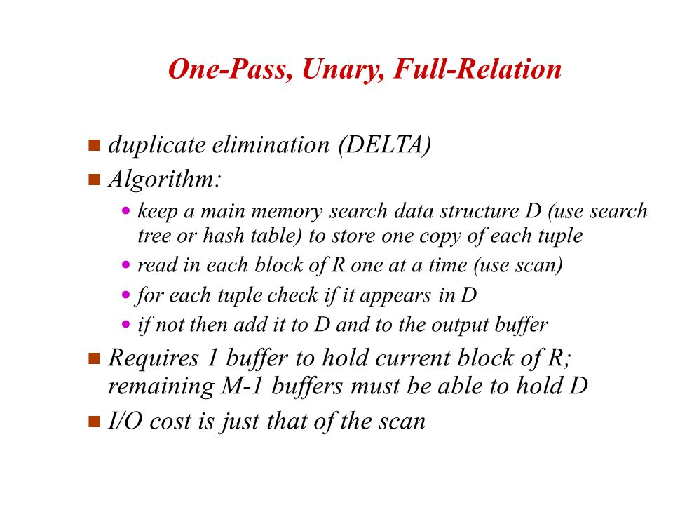 duplicate elimination (DELTA)‏ Algorithm: keep a main memory search data structure D (use search tree or hash table) to store one copy of each tuple read in each block of R one at a time (use scan)‏ for each tuple check if it appears in D if not then add it to D and to the output buffer Requires 1 buffer to hold current block of R; remaining M-1 buffers must be able to hold D I/O cost is just that of the scan One-Pass, Unary, Full-Relation