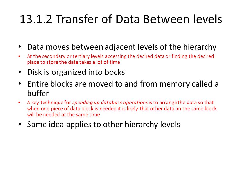 13.1.2 Transfer of Data Between levels Data moves between adjacent levels of the hierarchy At the secondary or tertiary levels accessing the desired data or finding the desired place to store the data takes a lot of time Disk is organized into bocks Entire blocks are moved to and from memory called a buffer A key technique for speeding up database operations is to arrange the data so that when one piece of data block is needed it is likely that other data on the same block will be needed at the same time Same idea applies to other hierarchy levels