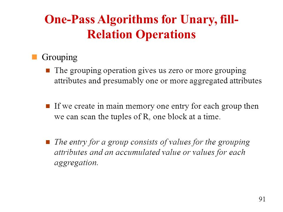 One-Pass Algorithms for Unary, fill- Relation Operations Grouping The grouping operation gives us zero or more grouping attributes and presumably one or more aggregated attributes If we create in main memory one entry for each group then we can scan the tuples of R, one block at a time.