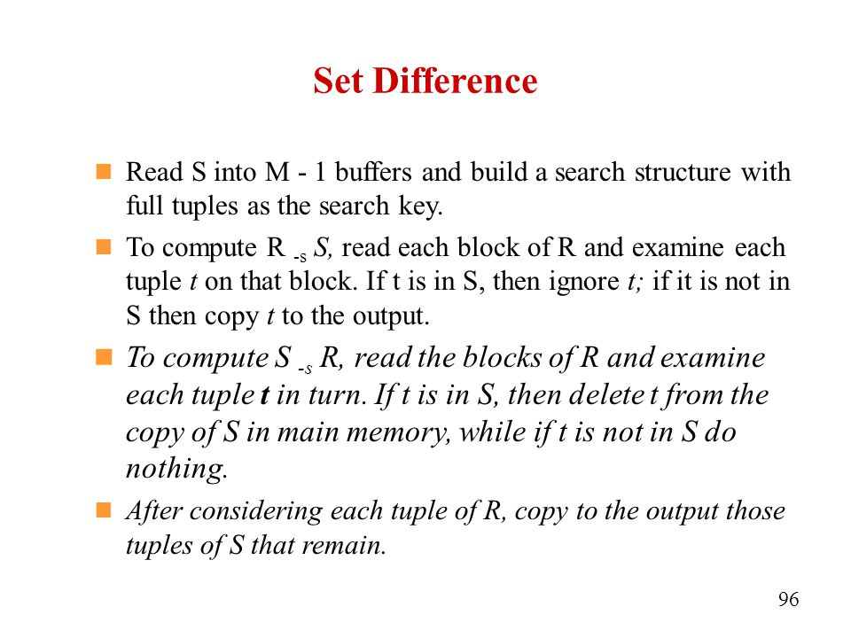 Set Difference Read S into M - 1 buffers and build a search structure with full tuples as the search key.