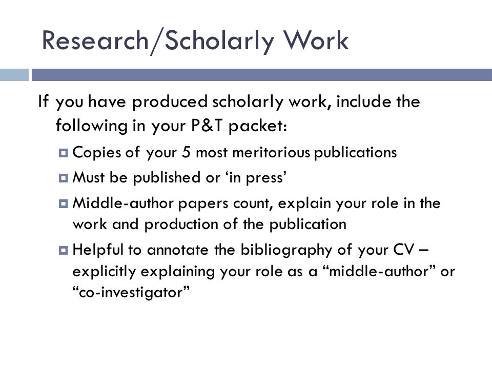 Research/Scholarly Work If you have produced scholarly work, include the following in your P&T packet:  Copies of your 5 most meritorious publications  Must be published or 'in press'  Middle-author papers count, explain your role in the work and production of the publication  Helpful to annotate the bibliography of your CV – explicitly explaining your role as a middle-author or co-investigator