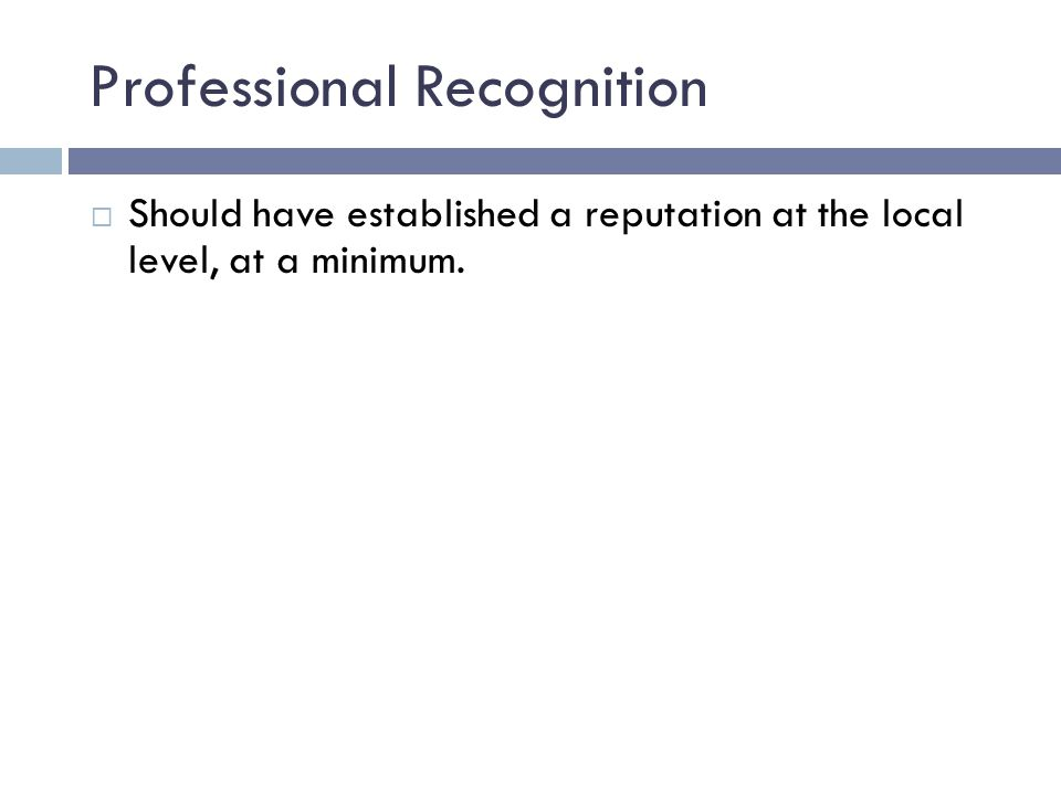 Professional Recognition  Should have established a reputation at the local level, at a minimum.
