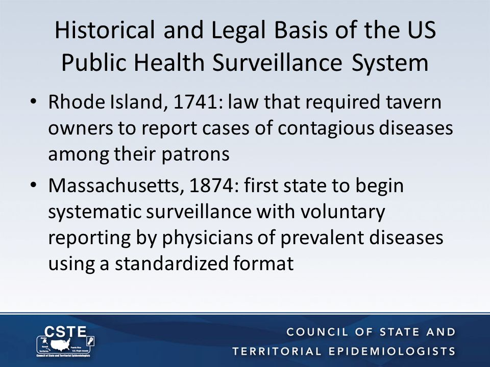 Historical and Legal Basis of the US Public Health Surveillance System (Cont'd) Michigan, 1893: first state to mandate reporting of specific infectious diseases By 1901, all states and municipalities had laws that required reporting of selected communicable diseases State-based legal authority to mandate reporting of personal health information to public authorities was left to the states by the 10 th Amendment of the US Constitution – …powers not delegated to the federal government, nor prohibited by it to the States, are reserved to the States…