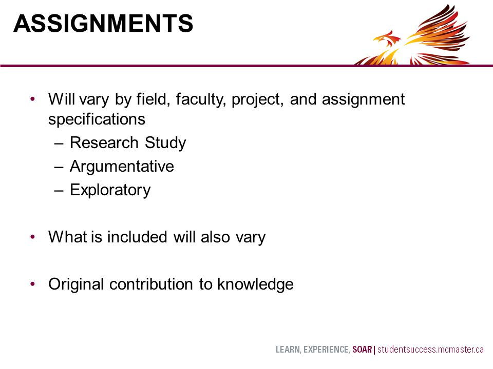 Will vary by field, faculty, project, and assignment specifications –Research Study –Argumentative –Exploratory What is included will also vary Original contribution to knowledge ASSIGNMENTS