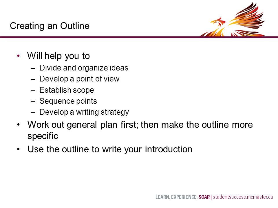Will help you to –Divide and organize ideas –Develop a point of view –Establish scope –Sequence points –Develop a writing strategy Work out general plan first; then make the outline more specific Use the outline to write your introduction Creating an Outline