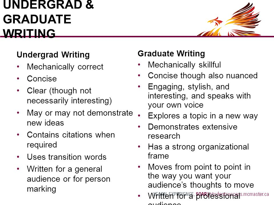 Undergrad Writing Mechanically correct Concise Clear (though not necessarily interesting) May or may not demonstrate new ideas Contains citations when required Uses transition words Written for a general audience or for person marking UNDERGRAD & GRADUATE WRITING Graduate Writing Mechanically skillful Concise though also nuanced Engaging, stylish, and interesting, and speaks with your own voice Explores a topic in a new way Demonstrates extensive research Has a strong organizational frame Moves from point to point in the way you want your audience's thoughts to move Written for a professional audience