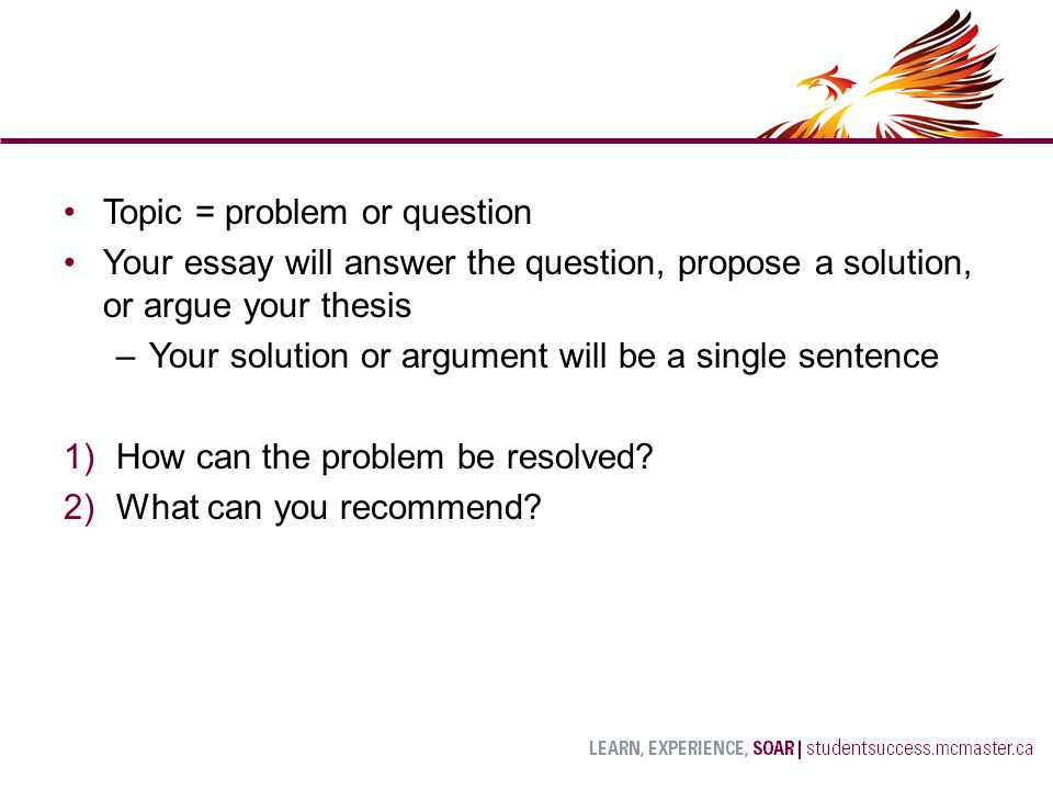 Topic = problem or question Your essay will answer the question, propose a solution, or argue your thesis –Your solution or argument will be a single sentence 1)How can the problem be resolved.