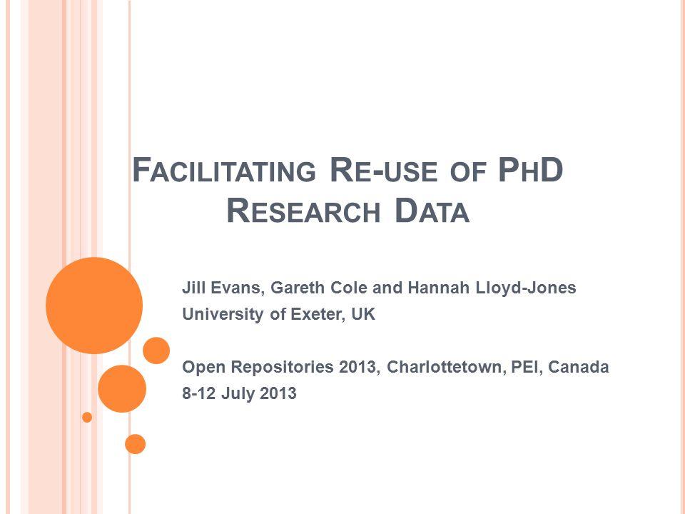 F ACILITATING R E - USE OF P H D R ESEARCH D ATA Jill Evans, Gareth Cole and Hannah Lloyd-Jones University of Exeter, UK Open Repositories 2013, Charl