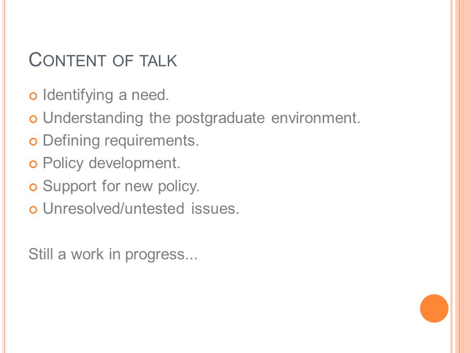 C ONTENT OF TALK Identifying a need. Understanding the postgraduate environment. Defining requirements. Policy development. Support for new policy. Un