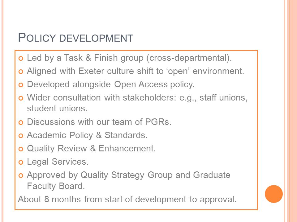 P OLICY DEVELOPMENT Led by a Task & Finish group (cross-departmental). Aligned with Exeter culture shift to 'open' environment. Developed alongside Op