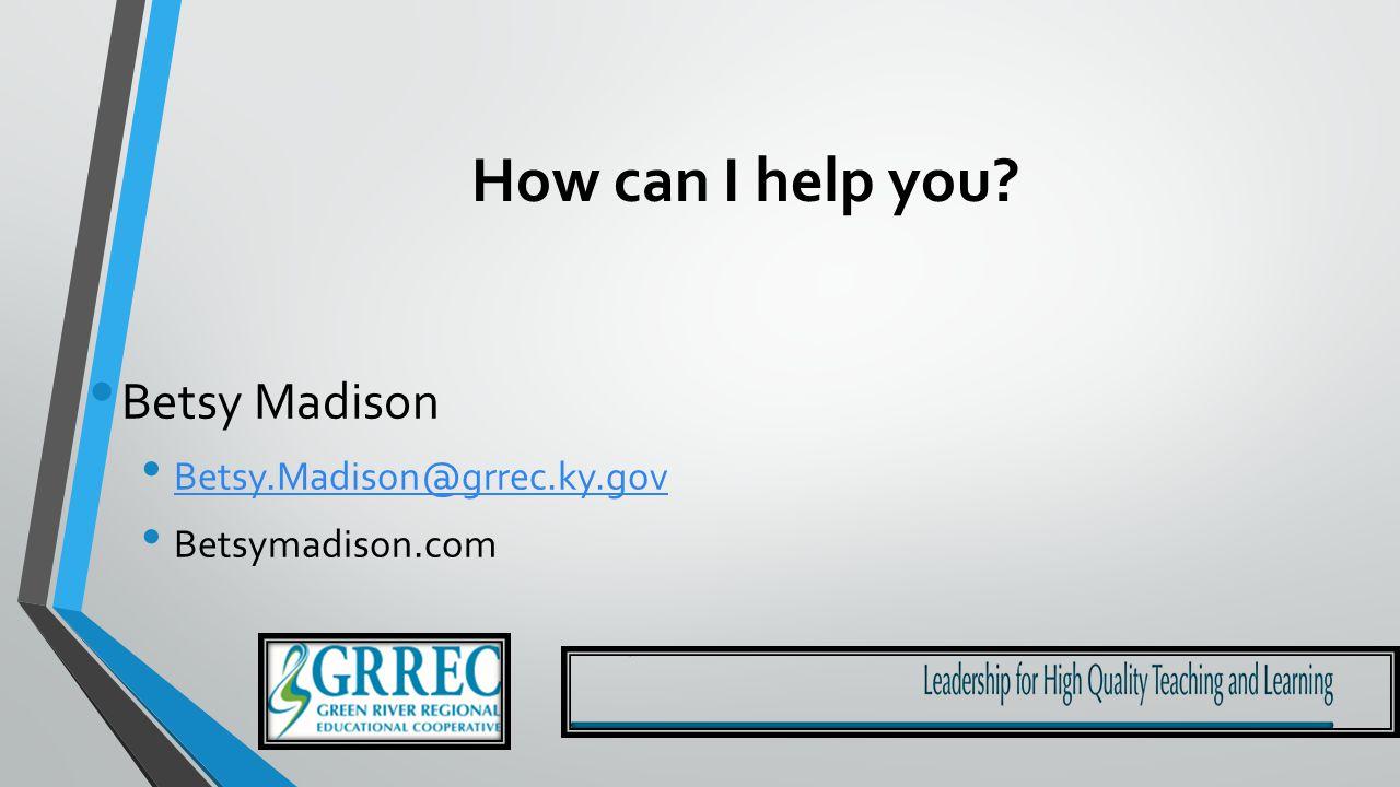 How can I help you Betsy Madison Betsy.Madison@grrec.ky.gov Betsymadison.com