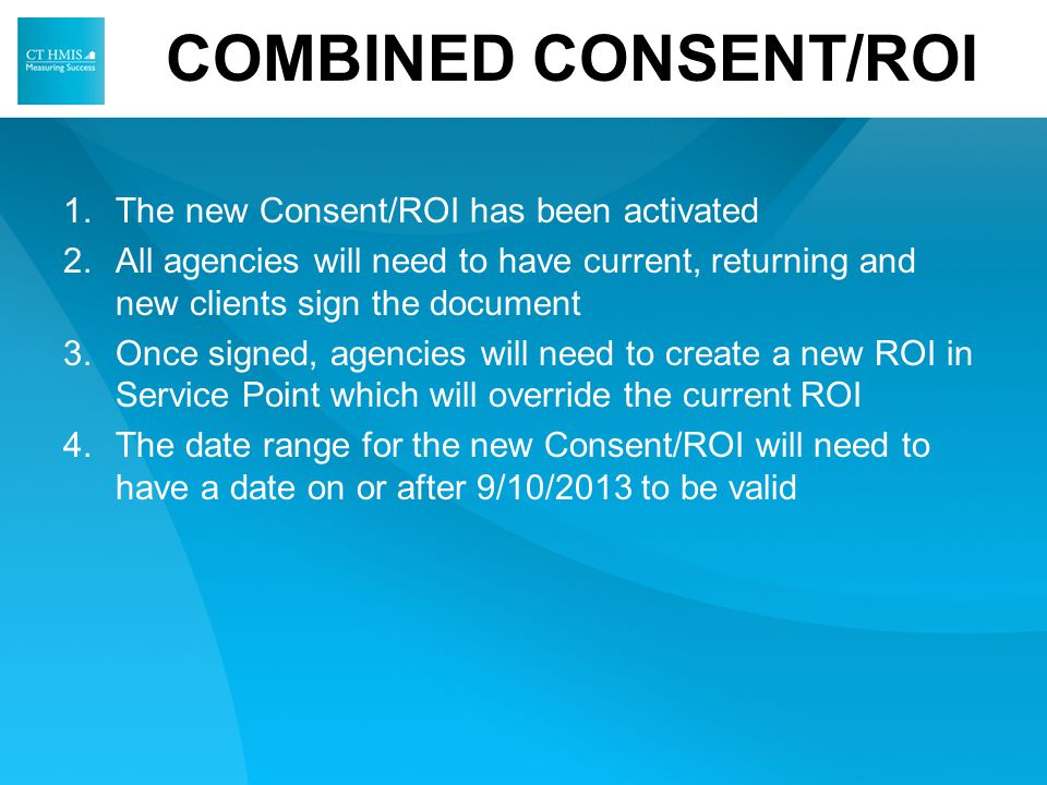 COMBINED CONSENT/ROI 1.The new Consent/ROI has been activated 2.All agencies will need to have current, returning and new clients sign the document 3.Once signed, agencies will need to create a new ROI in Service Point which will override the current ROI 4.The date range for the new Consent/ROI will need to have a date on or after 9/10/2013 to be valid