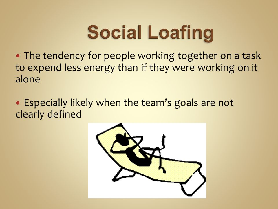 The tendency for people working together on a task to expend less energy than if they were working on it alone Especially likely when the team's goals are not clearly defined