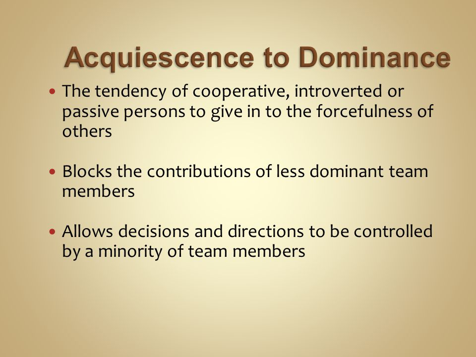 The tendency of cooperative, introverted or passive persons to give in to the forcefulness of others Blocks the contributions of less dominant team members Allows decisions and directions to be controlled by a minority of team members