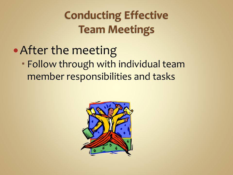 After the meeting  Follow through with individual team member responsibilities and tasks