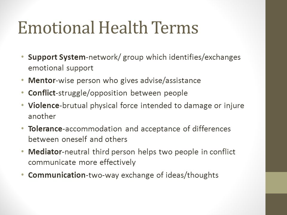 Emotional Health Terms Support System-network/ group which identifies/exchanges emotional support Mentor-wise person who gives advise/assistance Conflict-struggle/opposition between people Violence-brutual physical force intended to damage or injure another Tolerance-accommodation and acceptance of differences between oneself and others Mediator-neutral third person helps two people in conflict communicate more effectively Communication-two-way exchange of ideas/thoughts