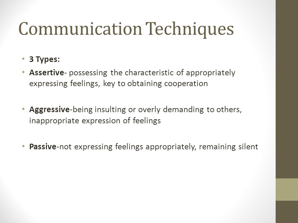 Communication Techniques 3 Types: Assertive- possessing the characteristic of appropriately expressing feelings, key to obtaining cooperation Aggressive-being insulting or overly demanding to others, inappropriate expression of feelings Passive-not expressing feelings appropriately, remaining silent