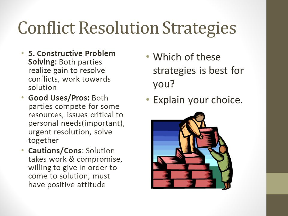 Conflict Resolution Strategies 5. Constructive Problem Solving: Both parties realize gain to resolve conflicts, work towards solution Good Uses/Pros: