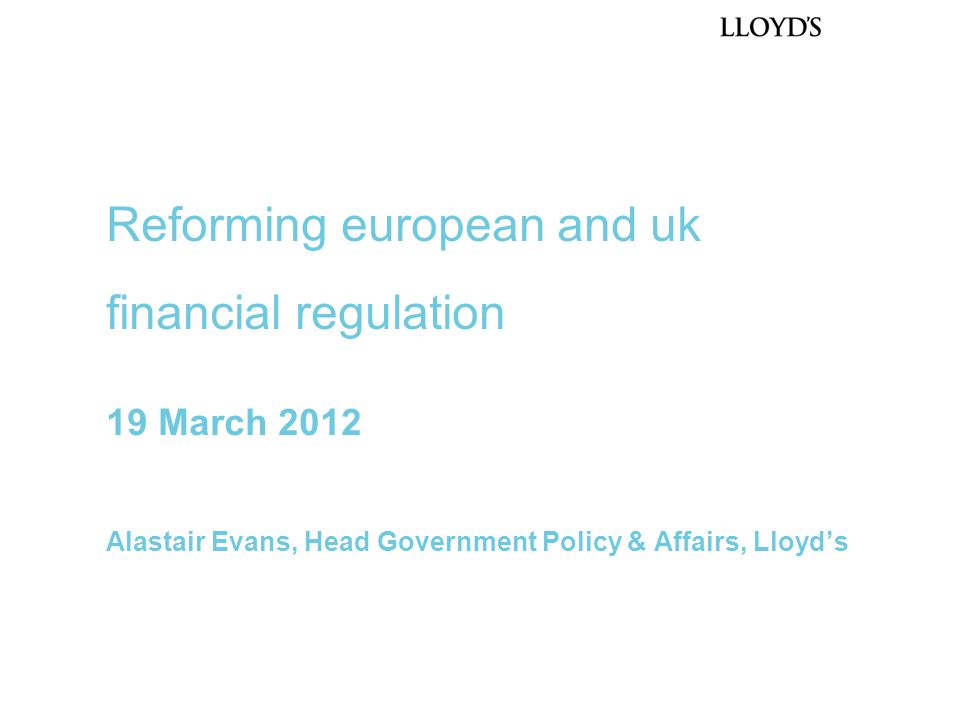 19 March 2012 Alastair Evans, Head Government Policy & Affairs, Lloyd's Reforming european and uk financial regulation