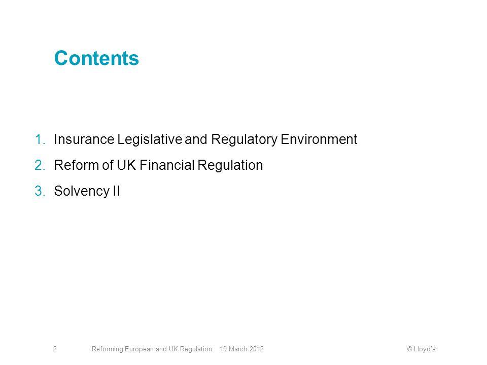 © Lloyd'sReforming European and UK Regulation 19 March 20122 Contents 1.Insurance Legislative and Regulatory Environment 2.Reform of UK Financial Regulation 3.Solvency II