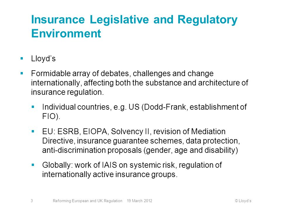 © Lloyd'sReforming European and UK Regulation 19 March 20123 Insurance Legislative and Regulatory Environment  Lloyd's  Formidable array of debates, challenges and change internationally, affecting both the substance and architecture of insurance regulation.