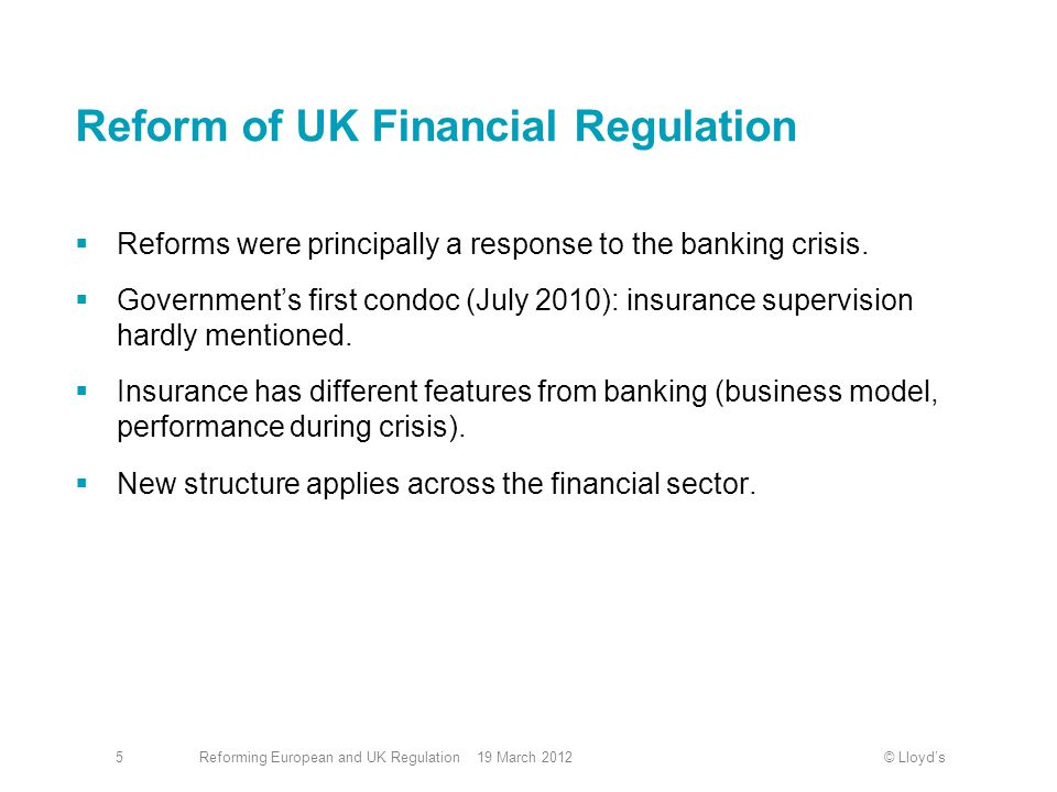 © Lloyd'sReforming European and UK Regulation 19 March 20126 Reform of UK Financial Regulation (cont'd)  Main issues identified in our responses:  FPC should have access to sufficient levels insurance expertise.
