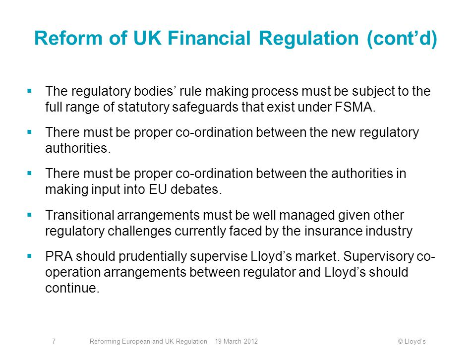 © Lloyd'sReforming European and UK Regulation 19 March 20127 Reform of UK Financial Regulation (cont'd)  The regulatory bodies' rule making process must be subject to the full range of statutory safeguards that exist under FSMA.