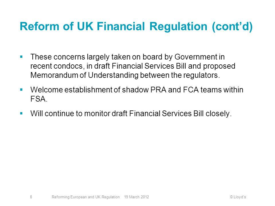 © Lloyd'sReforming European and UK Regulation 19 March 20128 Reform of UK Financial Regulation (cont'd)  These concerns largely taken on board by Gov
